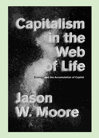 Jason W. Moore,  Capitalism-in-the-web-of-life-stMoore_-_capitalism_in_the_web_of_life Capitalism in the Web of Life Ecology and the Accumulation of Capital, journal of wild culture, ©2019